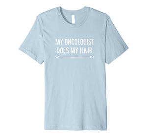 My Oncologist Does My Hair Funny Cancer Tshirt Gift