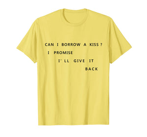 Can I Borrow A Kiss I Promise I'll Give It Back T Shirt Tee