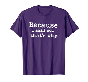Because I Said So.. That's Why T-shirt