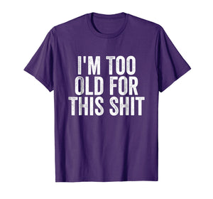 I'm Too Old For This Shit T-Shirt Funny Seniors Birthday Pun