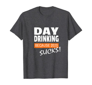 Day Drinking Because 2020 Sucks! Men Women T-Shirt