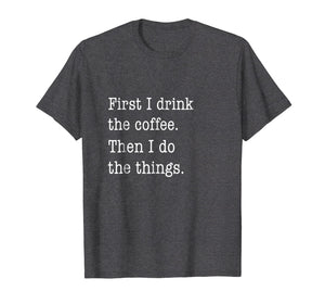 Funny Coffee Shirt - First I Drink Coffee Then I Do Things