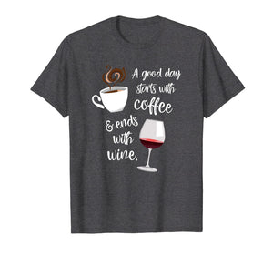 A Good Day Starts With Coffee & Ends With Wine - T-Shirt
