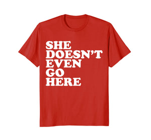 She Doesn't Even Go Here Tee Shirt - Funny Mean T-Shirt