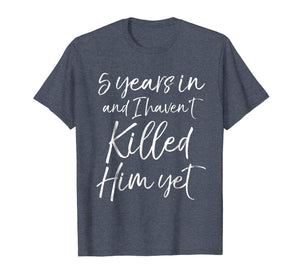 5 Years in & I haven't Killed Him Yet Shirt 5th Anniversary