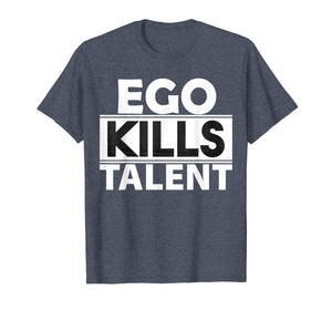 Ego Kills Talent T-Shirt Cool Humble & Kind Person Gift Tee