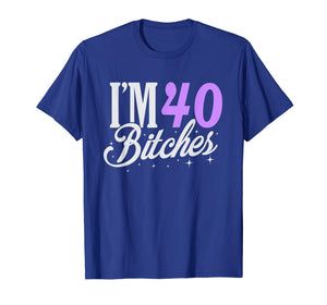 40th Birthday T-Shirt I'm 40 Forty Bitches Gift T-shirt