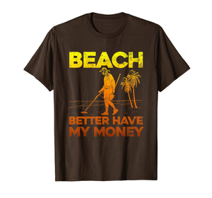 Beach Better Have My Money Shirt Funny Metal Detecting