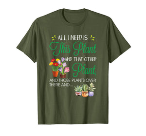 All I Need Is This Plant Gardening Garden Shirt