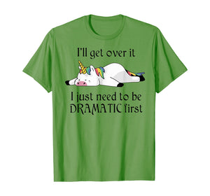 I'll get over it i just need to be dramatic first unicorn  T-Shirt