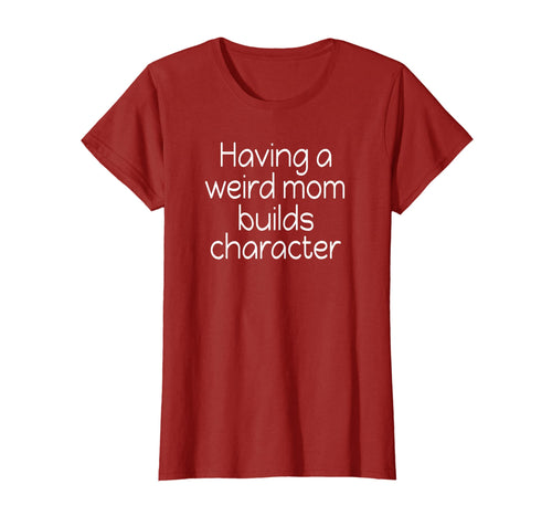 Womens Having a Weird Mom Builds Character T-shirt