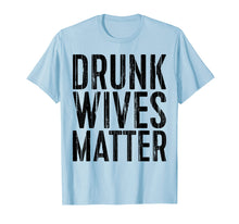 Load image into Gallery viewer, Drunk Wives Matter T-Shirt Drinking Gift Shirt