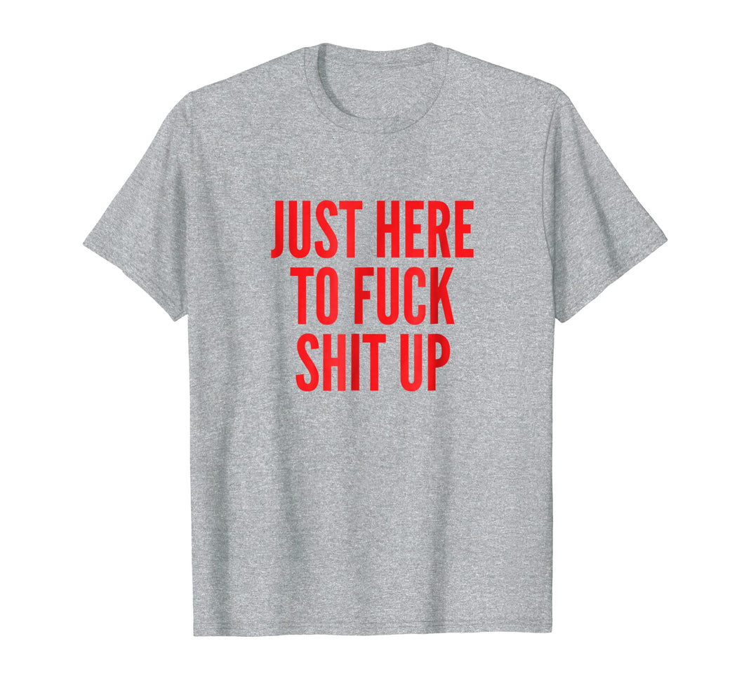 Just Here To Fuck Shit Up Tshirts Rude Sarcasm Profanity Tee