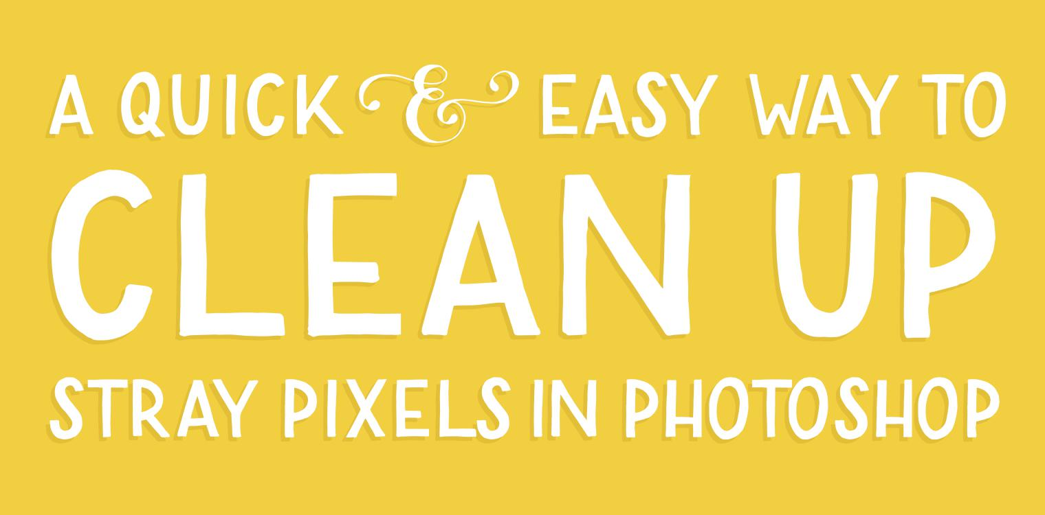 A Quick & Easy Trick to Clean Up Stray Pixels in Photoshop