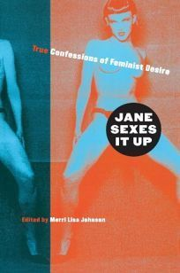 Jane Sexes It Up: True Confessions of Feminist Desire  Meri Lisa Johnson