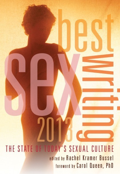 Best Sex Writing 2013: State of Today's Sexual Culture Rachel Bussel, Ed.
