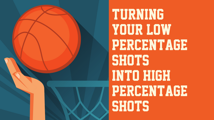 Turning Your Low Percentage Shots into High Percentage Shots