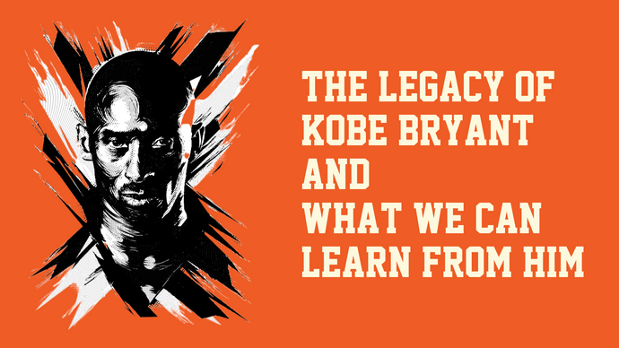 The Legacy of Kobe Bryant and What We Can Learn from Him