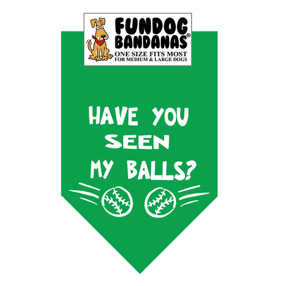 Kelly Green one size fits most dog bandana with Have You Seen My Balls? and 2 tennis balls in white ink.