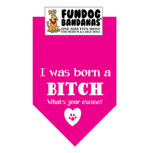 Hot Pink one size fits most dog bandana with I Was a Born a Bitch What's Your Excuse and a paw within a heart in white ink.