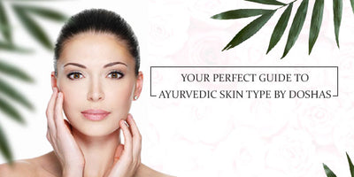 Perfect guide to Ayurvedic skin type by Doshas