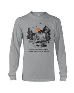 Let's Just Go And Not Come Back For A While Gifts For Camping Lovers Unisex Long Sleeve