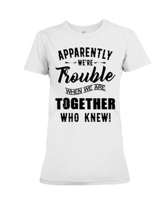 Apparently We're Trouble Black Art Funny Gift For Friends Ladies Tee