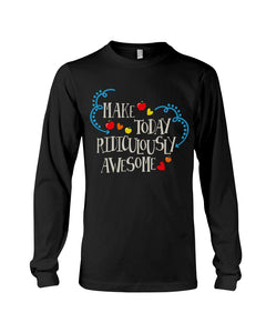 Make Today Ridiculously Awesome Apple Hearts Cute Gifts Unisex Long Sleeve