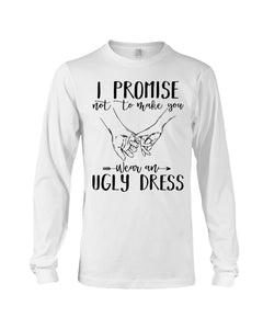 I Promise Not To Make You Wear An Ugly Dress Unisex Long Sleeve