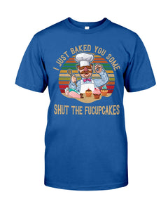 I Just Baked You Some Shut The Fucupcakes Gifts For Chef Guys Tee