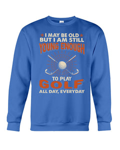 I'm Still Young Enough To Play Golf Meaningful Gifts For Sport Lovers Sweatshirt