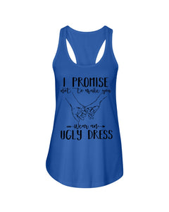 I Promise Not To Make You Wear An Ugly Dress Ladies Flowy Tank