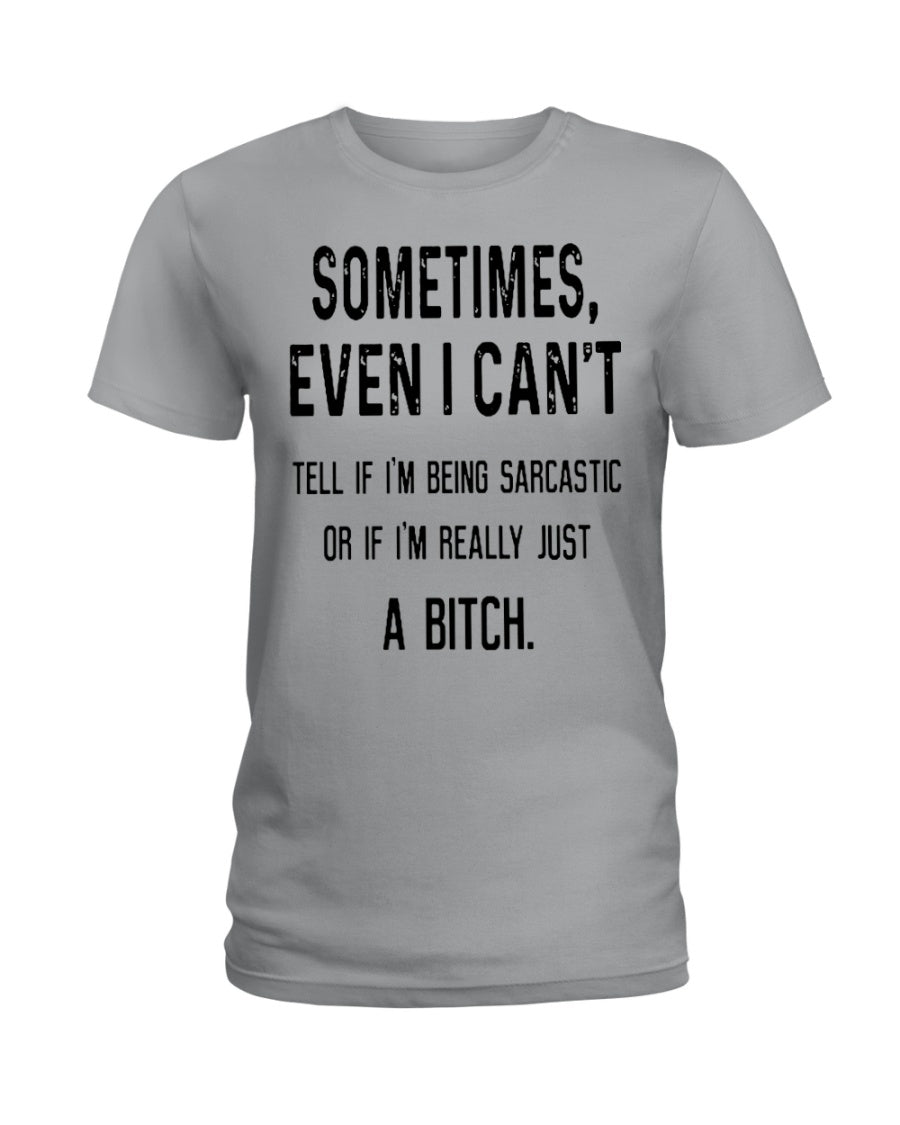Sometimes Even I Can't Tell If I'm Being Sarcastic Gifts A B Itch Gifts Ladies Tee