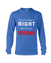 Load image into Gallery viewer, I May Not Always Be Right But I'm Never Wrong Trending Unisex Long Sleeve