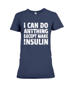I Can Do Anything Except Make Insulin Custom Design Ladies Tee