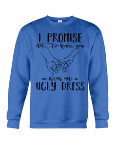 I Promise Not To Make You Wear An Ugly Dress Sweatshirt
