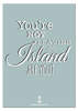 You're Not Leaving the Island Print