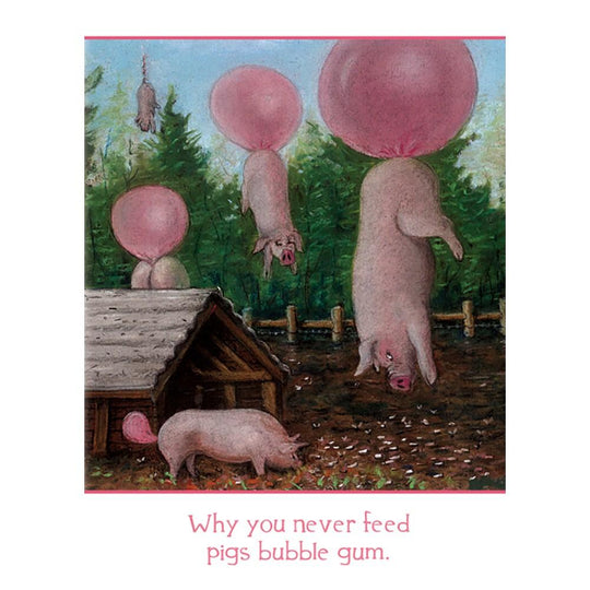 Why You Never Feed Pigs Bubblegum Birthday Greeting Card