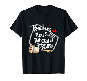 Teachers Plant Seeds That Grow Forever T -Shirt