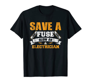 Save a Fuse Blow an Electrician T Shirt