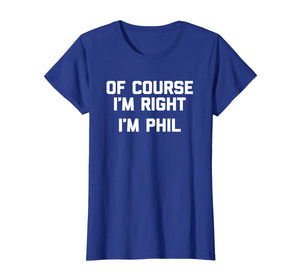 Of Course I'm Right, I'm Phil T-Shirt funny saying sarcastic