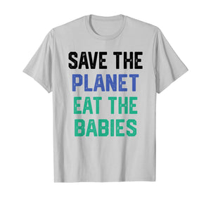 Save the planet eat the babies T-Shirt