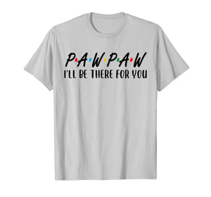 Pawpaw I Will Be There For You Happy Grandpa  T-Shirt