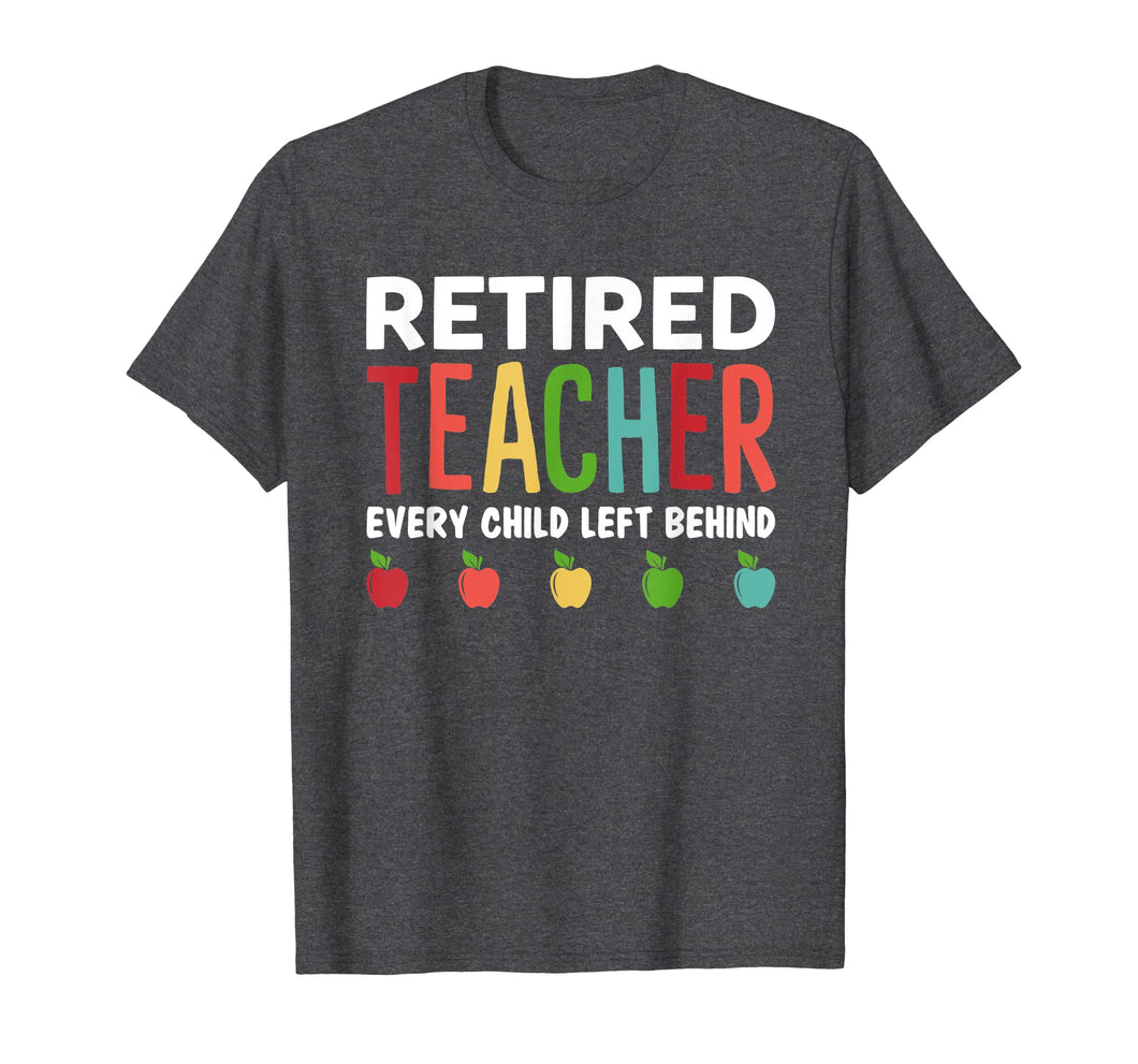 Retired Teacher Every Child Left Behind Funny Gift Shirt