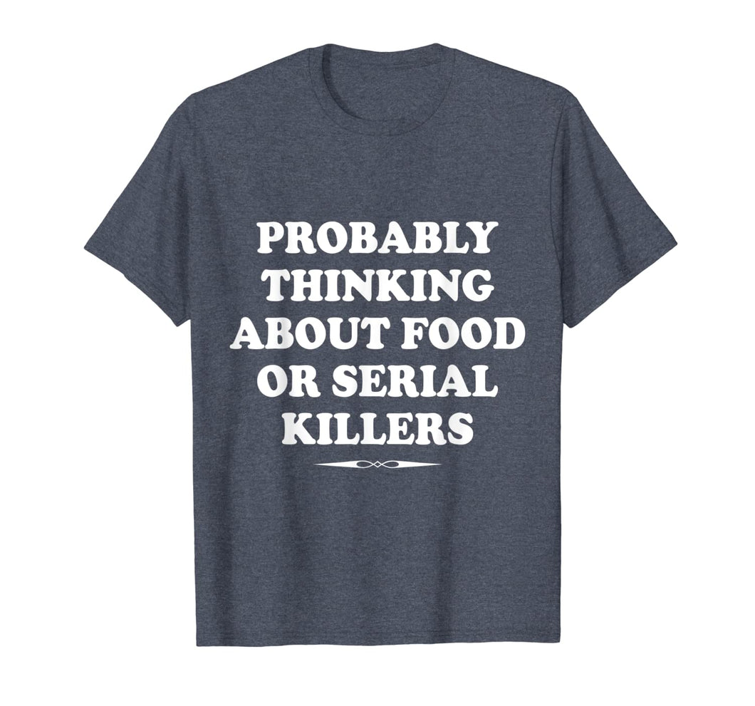 Probably Thinking About Food or Serial Killers Gift T-Shirt