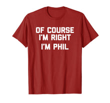 Charger l'image dans la galerie, Of Course I'm Right, I'm Phil T-Shirt funny saying sarcastic