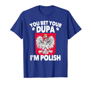 Funny shirts V-neck Tank top Hoodie sweatshirt usa uk au ca gifts for You Bet Your Dupa I'm Polish T-Shirt 2080014