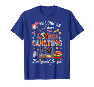 Quilting shirt as long as coffee quilting t-shirt