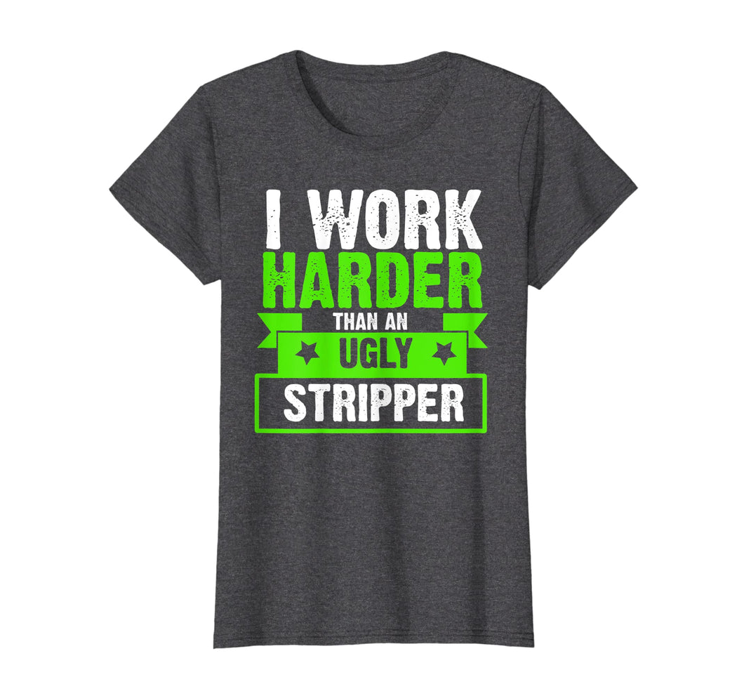 Funny shirts V-neck Tank top Hoodie sweatshirt usa uk au ca gifts for I Work Harder Than An Ugly Stripper Funny T-Shirt 2061886