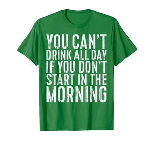 Funny shirts V-neck Tank top Hoodie sweatshirt usa uk au ca gifts for You Can't Drink All Day If You Don't Start Morning T-Shirt 2909546